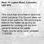 This issue has occurred on land over which Leicester City Council does not have direct authority. We are trying to resolve this matter as quickly as possible by working with the land owner to remove the waste.   Thank you for using Love Leicester 11/3/2020-10 Layton Road, Leicester, LE5 0PU