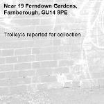 Trolley/s reported for collection-19 Ferndown Gardens, Farnborough, GU14 9PE