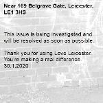 This issue is being investigated and will be resolved as soon as possible.  Thank you for using Love Leicester. You're making a real difference. 30.1.2020-169 Belgrave Gate, Leicester, LE1 3HS