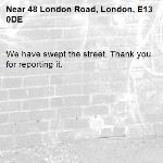 We have swept the street. Thank you for reporting it.-48 London Road, London, E13 0DE