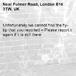 Unfortunately we cannot find the fly-tip that you reported – Please report it again if it is still there-Fulmer Road, London E16 3TW, UK