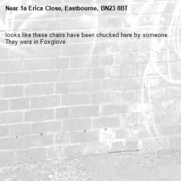 looks like these chairs have been chucked here by someone.  They were in Foxglove.-1a Erica Close, Eastbourne, BN23 8BT