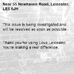 This issue is being investigated and will be resolved as soon as possible.   Thank you for using Love Leicester. You're making a real difference. -55 Newhaven Road, Leicester, LE5 6JH
