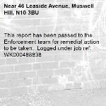 This report has been passed to the Enforcement team for remedial action to be taken.  Logged under job ref: WK000488838-46 Leaside Avenue, Muswell Hill, N10 3BU
