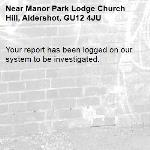 Your report has been logged on our system to be investigated.-Manor Park Lodge Church Hill, Aldershot, GU12 4JU
