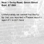 Unfortunately we cannot find the fly-tip that you reported – Please report it again if it is still there-5 Derby Road, Green Street East, E7 8NH