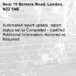 Automated report update, report status set to Completed - Justified Additional information: Actioned as Required -19 Berners Road, London, N22 5NE