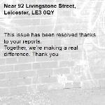 This issue has been resolved thanks to your reports. Together, we're making a real difference. Thank you -92 Livingstone Street, Leicester, LE3 0QY