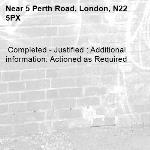 Completed - Justified : Additional information: Actioned as Required -5 Perth Road, London, N22 5PX