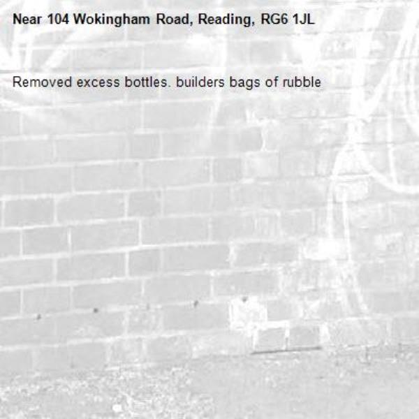 Removed excess bottles. builders bags of rubble -104 Wokingham Road, Reading, RG6 1JL