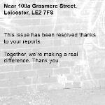 This issue has been resolved thanks to your reports.  Together, we're making a real difference. Thank you.  -100a Grasmere Street, Leicester, LE2 7FS