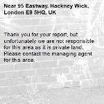 Thank you for your report, but unfortunately we are not responsible for this area as it is private land. Please contact the managing agent for this area. -95 Eastway, Hackney Wick, London E9 5HQ, UK
