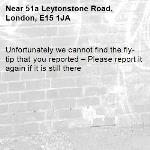 Unfortunately we cannot find the fly-tip that you reported – Please report it again if it is still there-51a Leytonstone Road, London, E15 1JA