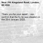 Thank you for your report, I can confirm that the fly tip was cleared on the 23rd January 2020.-296 Kingsland Road, London, E8 4DG