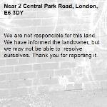 We are not responsible for this land. We have informed the landowner, but we may not be able to  resolve ourselves. Thank you for reporting it.-2 Central Park Road, London, E6 3DY