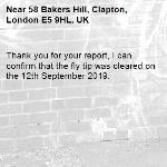 Thank you for your report, I can confirm that the fly tip was cleared on the 12th September 2019.-58 Bakers Hill, Clapton, London E5 9HL, UK