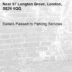 Details Passed to Parking Servces-97 Longton Grove, London, SE26 6QQ