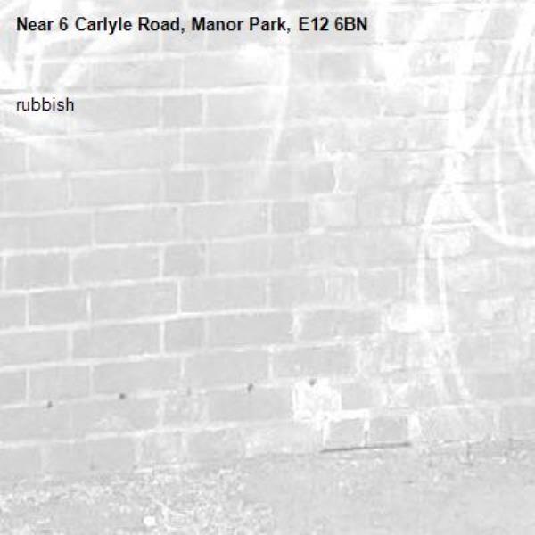 rubbish -6 Carlyle Road, Manor Park, E12 6BN