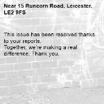 This issue has been resolved thanks to your reports. Together, we're making a real difference. Thank you. -15 Runcorn Road, Leicester, LE2 9FS
