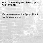 We have removed the fly-tip. Thank you for reporting it.-31 Sandringham Road, Upton Park, E7 8ED