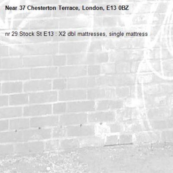 nr 29 Stock St E13 : X2 dbl mattresses, single mattress-37 Chesterton Terrace, London, E13 0BZ