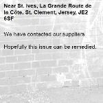 We have contacted our suppliers.  Hopefully this issue can be remedied.-St. Ives, La Grande Route de la Côte, St. Clement, Jersey, JE2 6SF