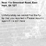 Unfortunately we cannot find the fly-tip that you reported – Please report it again if it is still there-15a Greenleaf Road, East Ham, E6 1DT