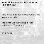 This issue has been resolved thanks to your reports.  Together, we're making a real difference. Thank you.   20.9.2019-22 Bonchurch St, Leicester LE3 5EE, UK