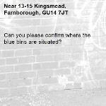Can you please confirm where the blue bins are situated?-13-15 Kingsmead, Farnborough, GU14 7JT