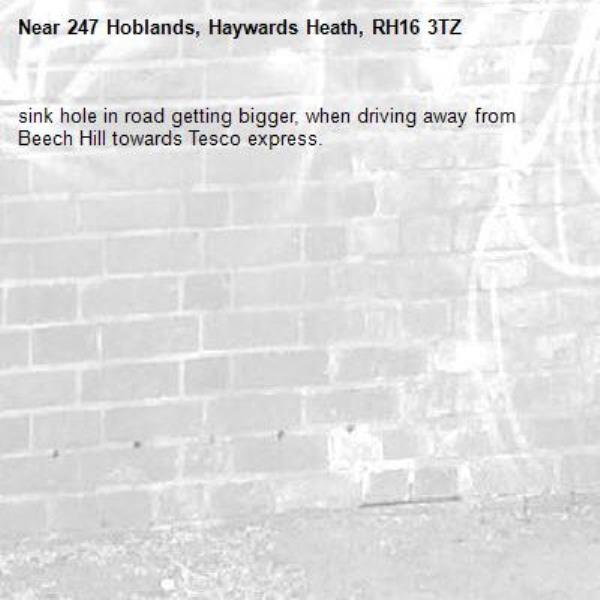 sink hole in road getting bigger, when driving away from Beech Hill towards Tesco express. -247 Hoblands, Haywards Heath, RH16 3TZ