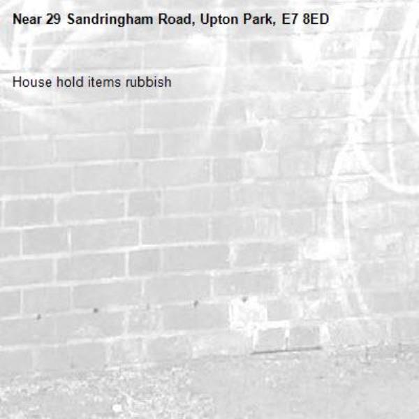 House hold items rubbish-29 Sandringham Road, Upton Park, E7 8ED