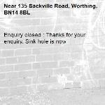 Enquiry closed : Thanks for your enquiry. Sink hole is now-135 Sackville Road, Worthing, BN14 8BL