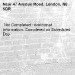 Not Completed : Additional information: Completed on Scheduled Day -47 Avenue Road, London, N6 5DR