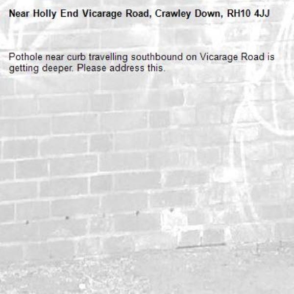 Pothole near curb travelling southbound on Vicarage Road is getting deeper. Please address this.-Holly End Vicarage Road, Crawley Down, RH10 4JJ