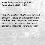 Enquiry closed : Thank you for your enquiry. Please be advised that the site has been inspected and woks raised to repair intervention level sections. Regards Horsham Team-Tollgate Cottage A272, Petersfield, GU31 5AX