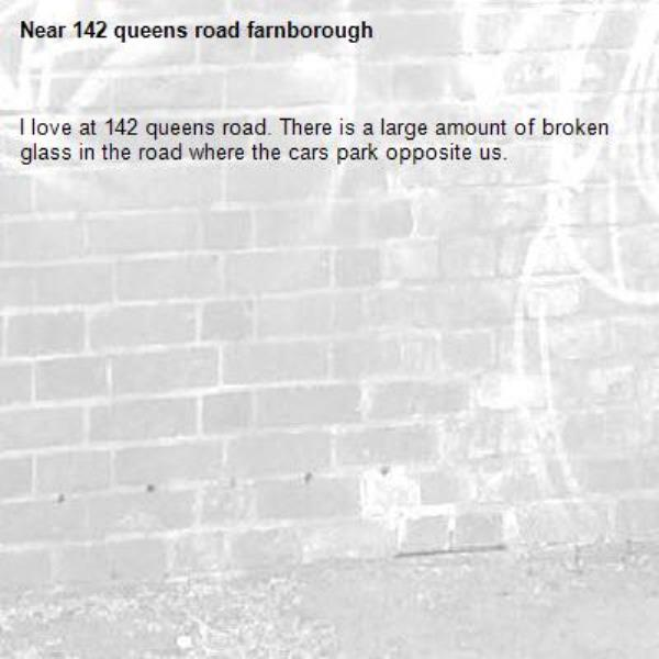 I love at 142 queens road. There is a large amount of broken glass in the road where the cars park opposite us. -142 queens road farnborough