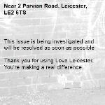 This issue is being investigated and will be resolved as soon as possible  Thank you for using Love Leicester. You're making a real difference. -2 Parvian Road, Leicester, LE2 6TS