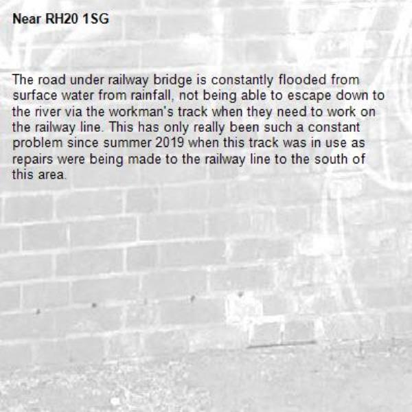 The road under railway bridge is constantly flooded from surface water from rainfall, not being able to escape down to the river via the workman's track when they need to work on the railway line. This has only really been such a constant problem since summer 2019 when this track was in use as repairs were being made to the railway line to the south of this area.-RH20 1SG