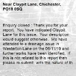 Enquiry closed : Thank you for your report.  You have indicated Claypit Lane for this issue.  Your description would suggest otherwise.  We have attended to a drainage issue in Westerton Lane on the 06/11/19 and further works have been identified.  If this is not related to this report then please re-submit  with the nature of the issue and ensure that the pin is located in the correct location in order for us to action.  With regards West Sussex Highways Team-Claypit Lane, Chichester, PO18 0SQ