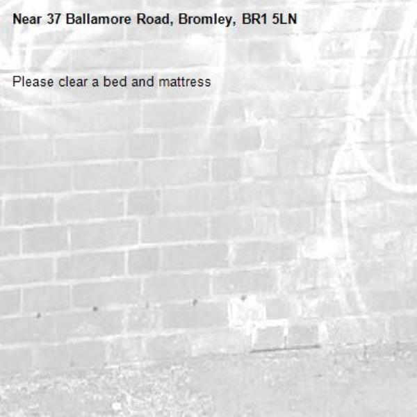 Please clear a bed and mattress-37 Ballamore Road, Bromley, BR1 5LN