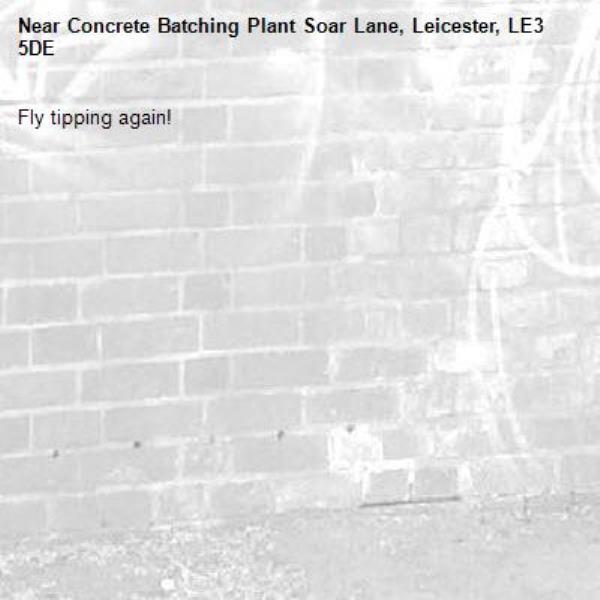 Fly tipping again! -Concrete Batching Plant Soar Lane, Leicester, LE3 5DE