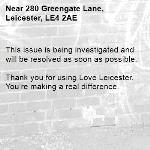 This issue is being investigated and will be resolved as soon as possible. 	 Thank you for using Love Leicester. You're making a real difference.-280 Greengate Lane, Leicester, LE4 2AE