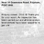 Enquiry closed : 20.6.19 Thank you for your report. An inspection has been carried out and all intervention level defects have been raised for re[air. JM-59 Downview Road, Felpham, PO22 8HH