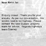 Enquiry closed : Thank you for your enquiry.  As per our conversation,  this access road is not highway.  Please contact  the west Sussex  property team for  advice.  Regards highways team Crawley-RH11 7el