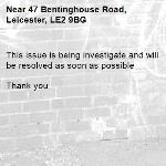 This issue is being investigate and will be resolved as soon as possible   Thank you  -47 Bentinghouse Road, Leicester, LE2 9BG