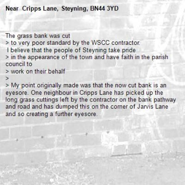 The grass bank was cut  > to very poor standard by the WSCC contractor.   I believe that the people of Steyning take pride  > in the appearance of the town and have faith in the parish council to  > work on their behalf >  > My point originally made was that the now cut bank is an eyesore. One neighbour in Cripps Lane has picked up the long grass cuttings left by the contractor on the bank pathway and road and has dumped this on the corner of Jarvis Lane and so creating a further eyesore.  - Cripps Lane, Steyning, BN44 3YD