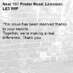 This issue has been resolved thanks to your reports. Together, we're making a real difference. Thank you. -107 Pindar Road, Leicester, LE3 9RP