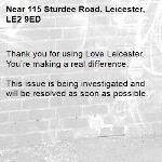 Thank you for using Love Leicester. You're making a real difference.  This issue is being investigated and will be resolved as soon as possible. -115 Sturdee Road, Leicester, LE2 9ED