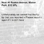 Unfortunately we cannot find the fly-tip that you reported – Please report it again if it is still there-40 Ruskin Avenue, Manor Park, E12 6PL