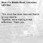 This issue has been resolved thanks to your reports. Together, we're making a real difference. Thank you. -21a Biddle Road, Leicester, LE3 9HJ